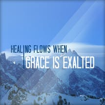 Healing Flows When Grace Is Exalted