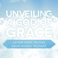 Unveiling A God Of Grace─Leadership Truths From Moses' Mistake