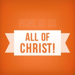 None Of Us, All Of Christ!