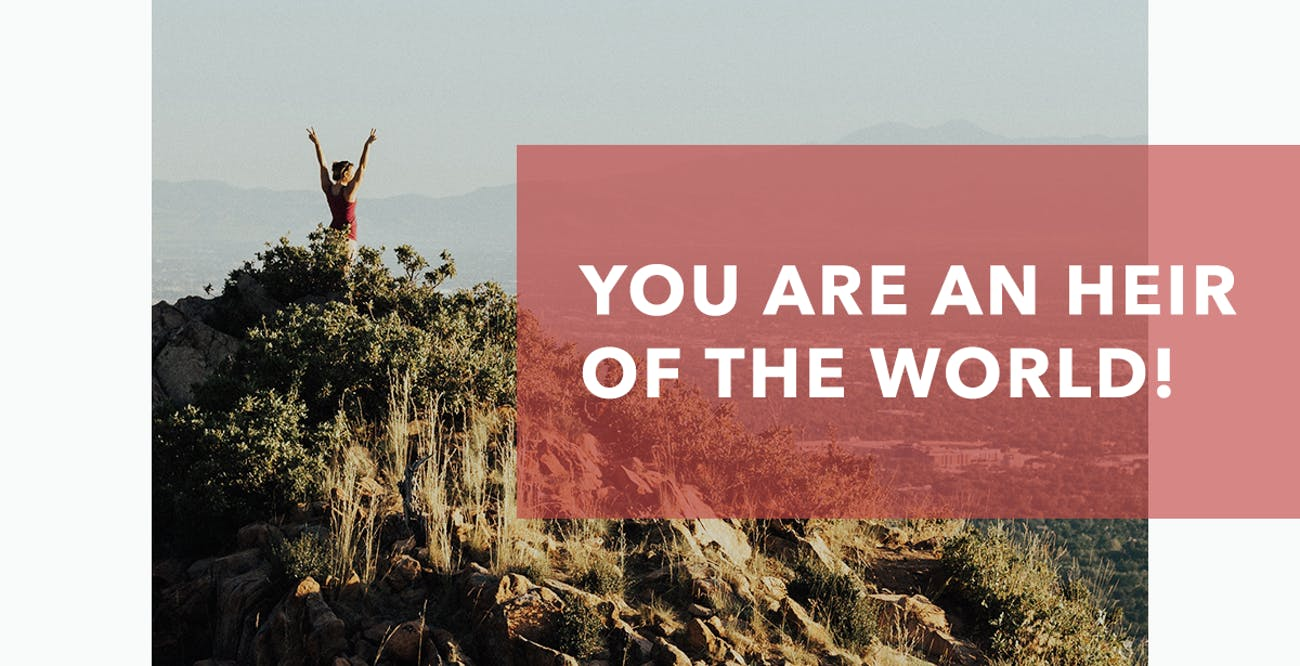 You Are an Heir of the World!