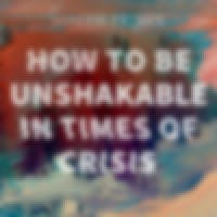 How To Be Unshakable In Times Of Crisis