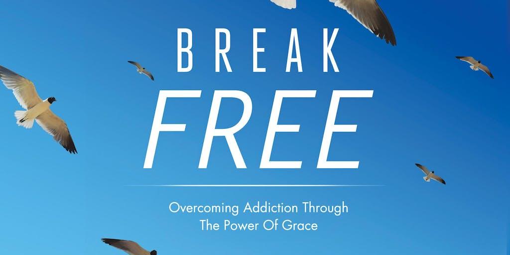 Break Free! Overcoming Addiction Through The Power Of Grace